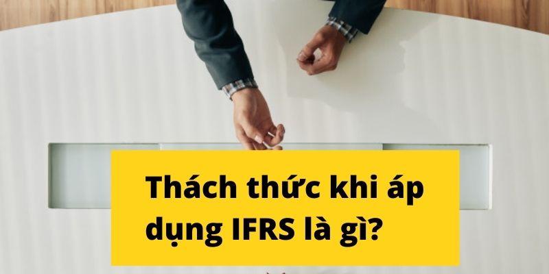 Áp dụng IFRS tạo ra nhiều thách thức cho nhân sự kế toán kiểm toán tài chính tại Việt Nam
